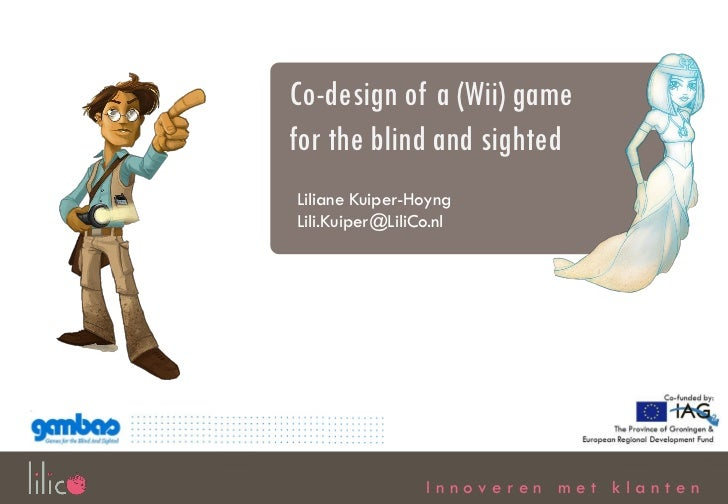 Co-design of a (Wii) gamefor the blind and sightedLiliane Kuiper-HoyngLili.Kuiper@LiliCo.nl                 Innoveren met ...