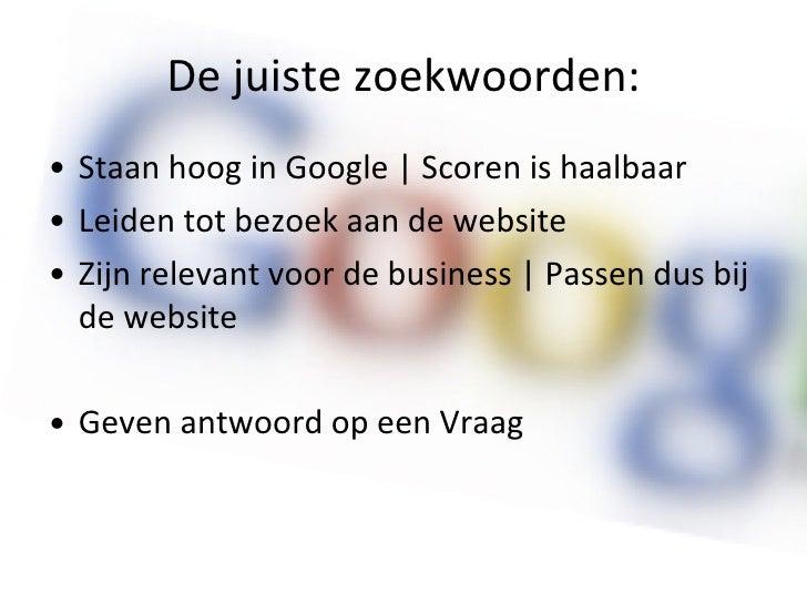 De juiste zoekwoorden: <ul><li>Staan hoog in Google | Scoren is haalbaar </li></ul><ul><li>Leiden tot bezoek aan de websit...