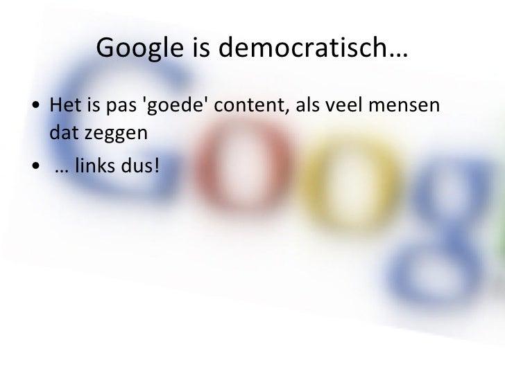 Google is democratisch… <ul><li>Het is pas 'goede' content, als veel mensen dat zeggen </li></ul><ul><li>…  links dus! </l...
