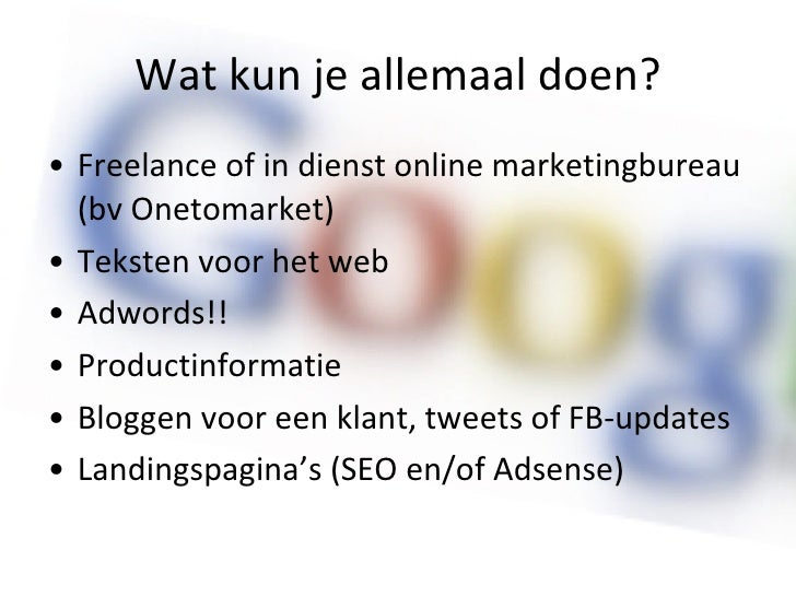 Wat kun je allemaal doen? <ul><li>Freelance of in dienst online marketingbureau (bv Onetomarket) </li></ul><ul><li>Teksten...