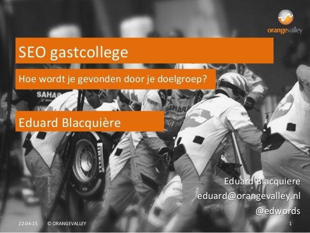 22-‐04-‐15   ©  ORANGEVALLEY   1   Eduard  Blacquière   SEO  gastcollege   Eduard  Blacquiere   edua...