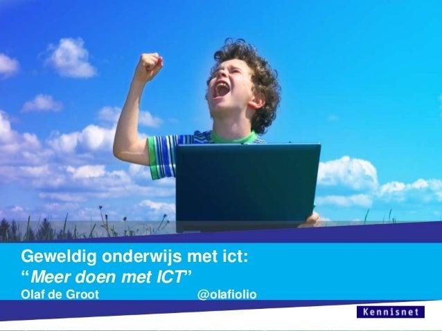 """Geweldig onderwijs met ict: """"Meer doen met ICT"""" Olaf de Groot  @olafiolio"""
