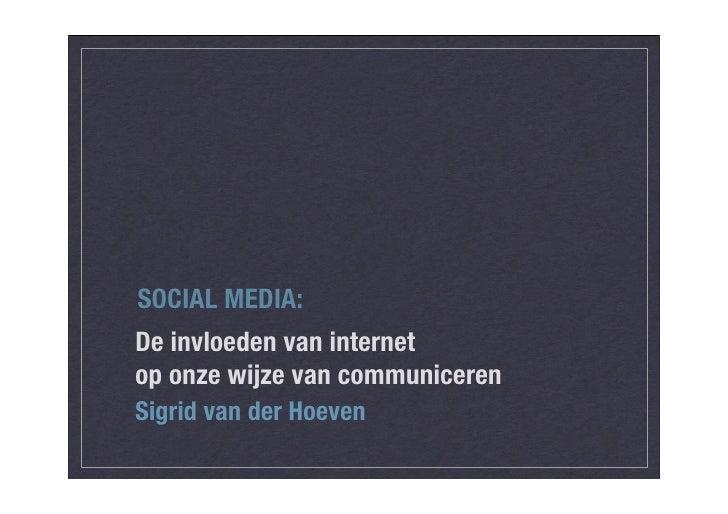 SOCIAL MEDIA: De invloeden van internet op onze wijze van communiceren Sigrid van der Hoeven