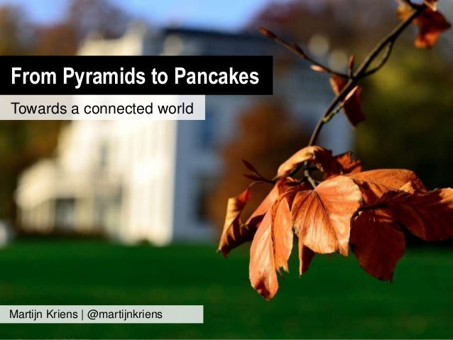 From Pyramids to Pancakes Towards a connected world Martijn Kriens | @martijnkriens