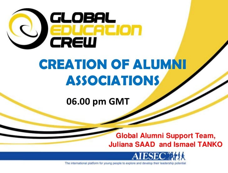 CREATION OF ALUMNI ASSOCIATIONS<br />06.00 pm GMT<br />Global Alumni Support Team,<br />Juliana SAAD  and Ismael TANKO<br />