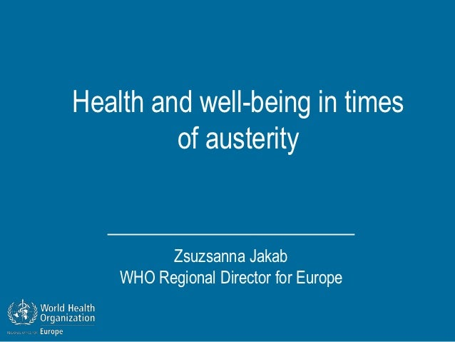 Health and well-being in times         of austerity          Zsuzsanna Jakab    WHO Regional Director for Europe