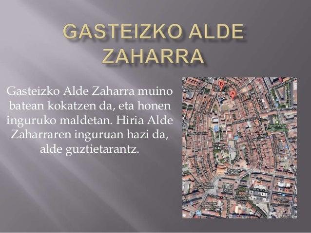 Gasteizko Alde Zaharra muinobatean kokatzen da, eta honeninguruko maldetan. Hiria AldeZaharraren inguruan hazi da,alde guz...