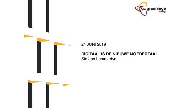 24 JUNI 2019 DIGITAAL IS DE NIEUWE MOEDERTAAL Stefaan Lammertyn