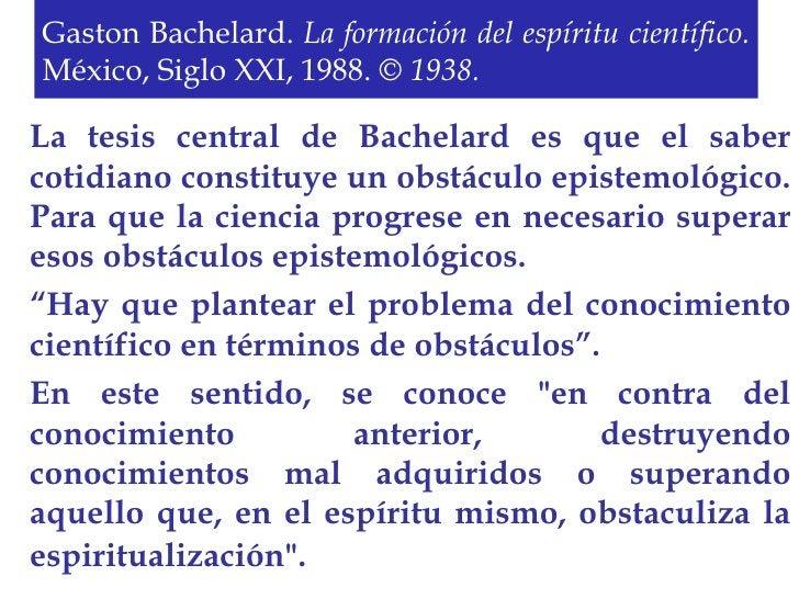 Gaston Bachelard.  La formación del espíritu científico.  México, Siglo XXI, 1988.   © 1938. La tesis central de Bachelard...