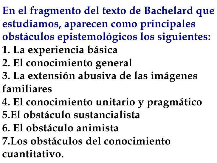 En el fragmento del texto de Bachelard que estudiamos, aparecen como principales obstáculos epistemológicos los siguientes...