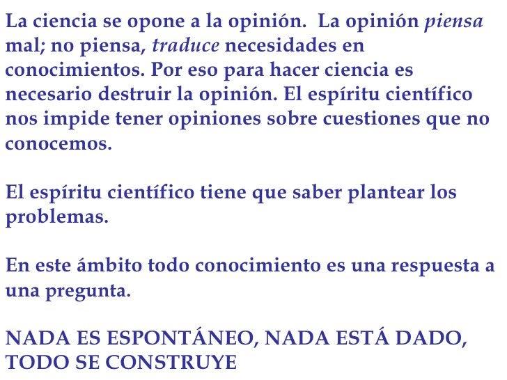 La ciencia se opone a la opinión.  La opinión  piensa  mal; no piensa,  traduce  necesidades en conocimientos. Por eso par...