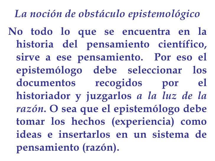 La noción de obstáculo epistemológico <ul><li>No todo lo que se encuentra en la historia del pensamiento científico, sirve...