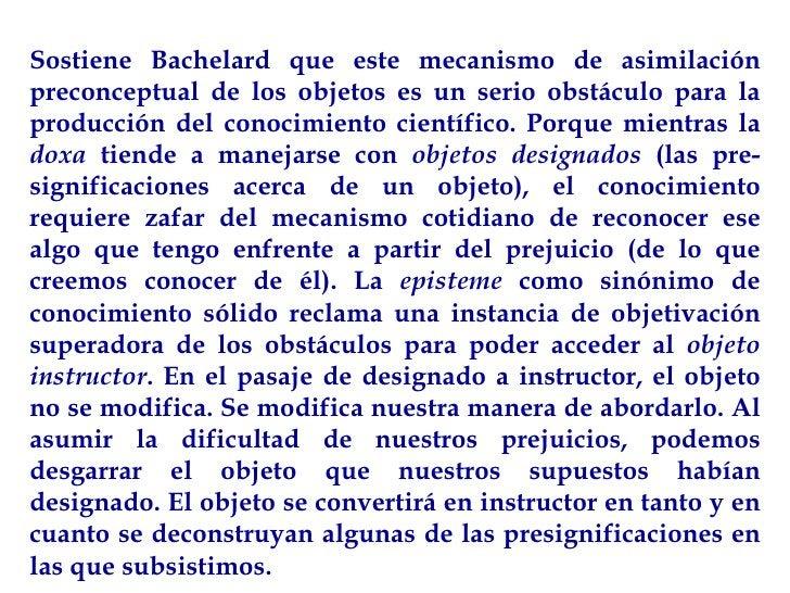 Sostiene Bachelard que este mecanismo de asimilación preconceptual de los objetos es un serio obstáculo para la producción...