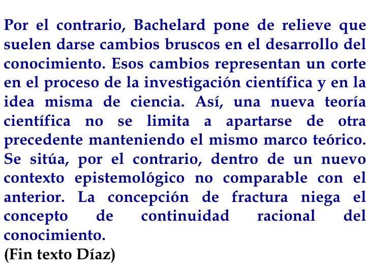 Por el contrario, Bachelard pone de relieve que suelen darse cambios bruscos en el desarrollo del conocimiento. Esos cambi...