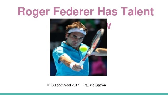 Roger Federer Has Talent You Know DHS TeachMeet 2017 Pauline Gaston