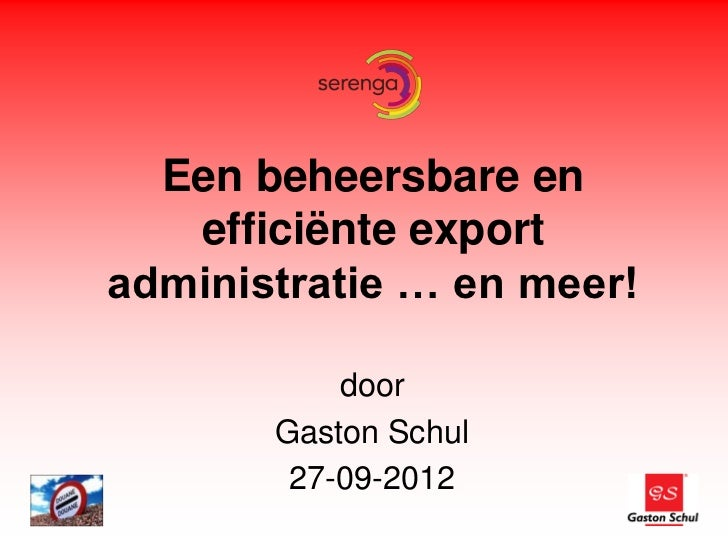 Een beheersbare en   efficiënte exportadministratie … en meer!           door       Gaston Schul        27-09-2012