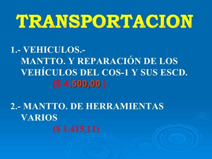 TRANSPORTACION 1.-  VEHICULOS.- MANTTO. Y REPARACIÓN DE LOS VEHÍCULOS DEL COS-1 Y SUS ESCD. ($ 4 .500,00   ) 2.- MANTTO. D...