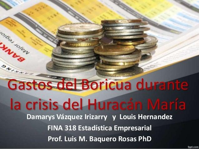 Gastos del Boricua durante la crisis del Huracán María Damarys Vázquez Irizarry y Louis Hernandez FINA 318 Estadística Emp...