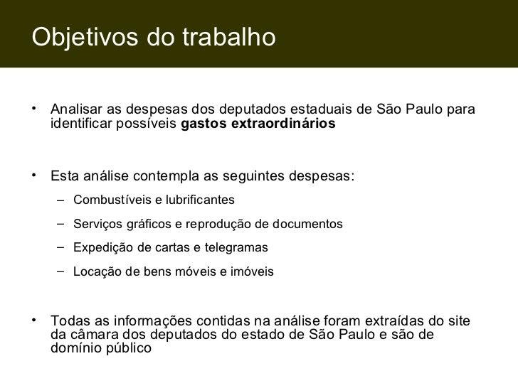 Objetivos do trabalho <ul><li>Analisar as despesas dos deputados estaduais de São Paulo para identificar possíveis  gastos...