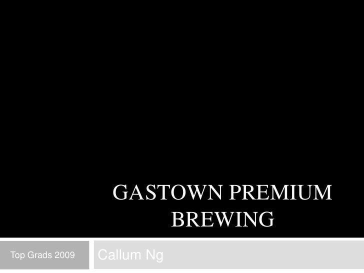 GASTOWN PREMIUM                        BREWING Top Grads 2009   Callum Ng