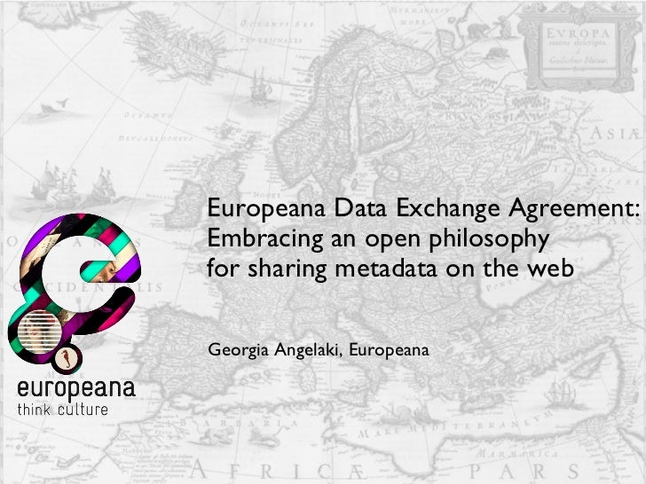 Europeana Data Exchange Agreement: Embracing an open philosophy  for sharing metadata on the web  Georgia Angelaki, Europe...