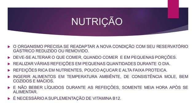 NUTRIÇÃO  O ORGANISMO PRECISA SE READAPTAR A NOVA CONDIÇÃO COM SEU RESERVATÓRIO GÁSTRICO REDUZIDO OU REMOVIDO.  DEVE-SE ...