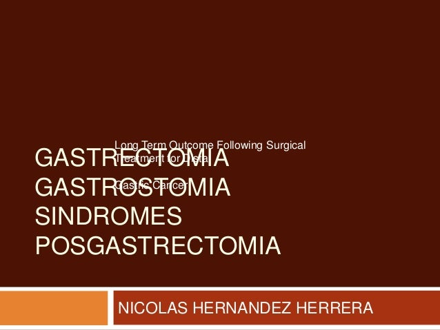 GASTRECTOMIA GASTROSTOMIA SINDROMES POSGASTRECTOMIA NICOLAS HERNANDEZ HERRERA Long Term Outcome Following Surgical Treatme...
