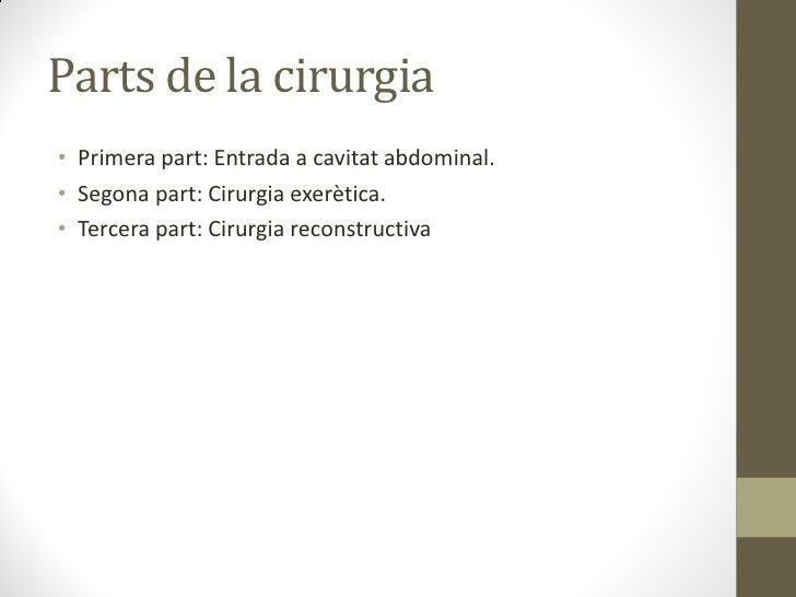 Parts de la cirurgia• Primera part: Entrada a cavitat abdominal.• Segona part: Cirurgia exerètica.• Tercera part: Cirurgia...