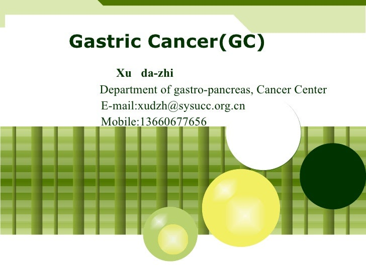 Gastric Cancer(GC) Xu  da-zhi   Department of gastro-pancreas, Cancer Center E-mail:xudzh@sysucc.org.cn Mobile:13660677656