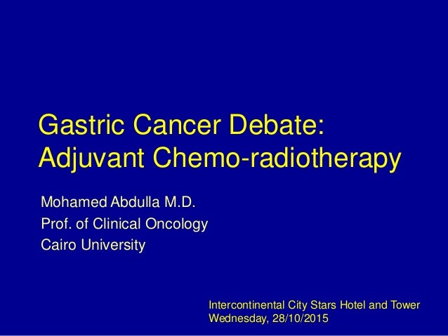 Gastric Cancer Debate: Adjuvant Chemo-radiotherapy Mohamed Abdulla M.D. Prof. of Clinical Oncology Cairo University Interc...