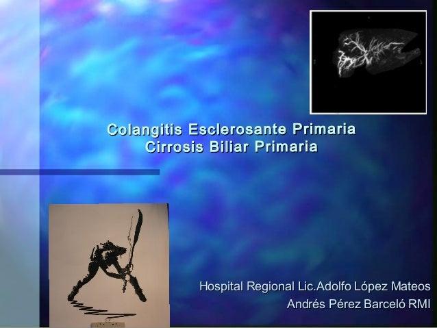 Colangitis Esclerosan te Primaria Cirrosis Biliar Primaria  Hospital Regional Lic.Adolfo López Mateos Andrés Pérez Barceló...