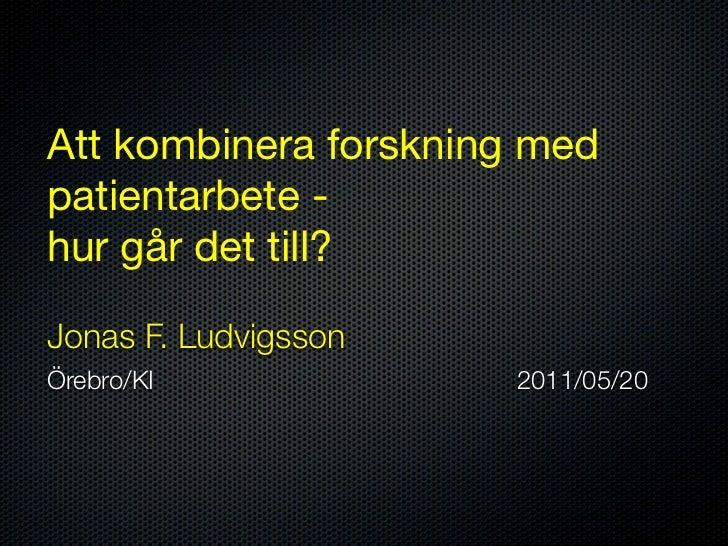 Att kombinera forskning medpatientarbete -hur går det till?Jonas F. LudvigssonÖrebro/KI             2011/05/20