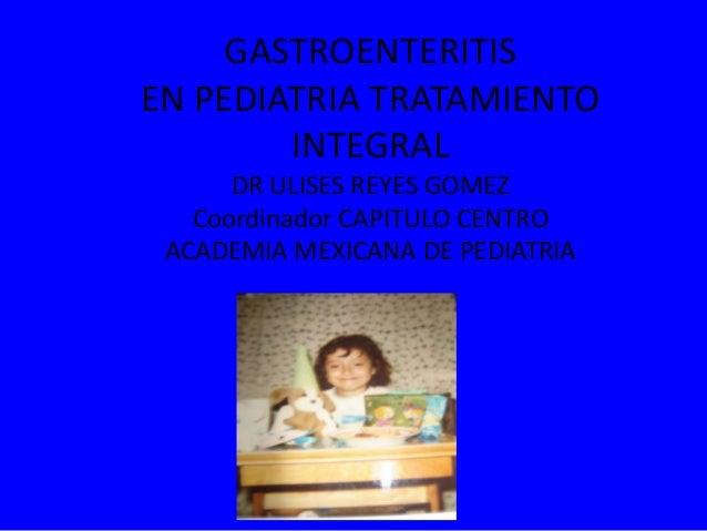 GASTROENTERITISEN PEDIATRIA TRATAMIENTOINTEGRALDR ULISES REYES GOMEZCoordinador CAPITULO CENTROACADEMIA MEXICANA DE PEDIAT...