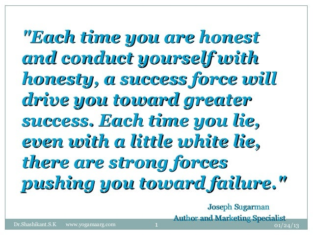 """""""Each time you are honest   and conduct yourself with   honesty, a success force will   drive you toward greater   success..."""