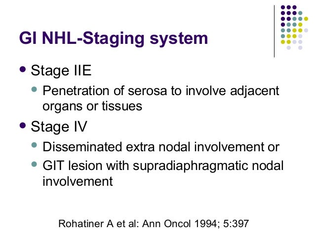 Stage IIE  Penetration of serosa to involve adjacent organs or tissues Stage IV  Disseminated extra nodal involvement ...