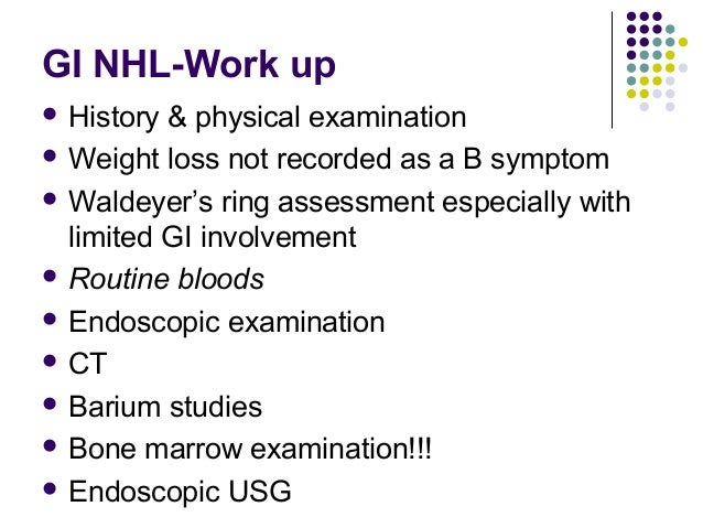 GI NHL-Work up  History & physical examination  Weight loss not recorded as a B symptom  Waldeyer's ring assessment esp...