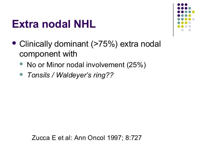 Extra nodal NHL  Clinically dominant (>75%) extra nodal component with  No or Minor nodal involvement (25%)  Tonsils / ...