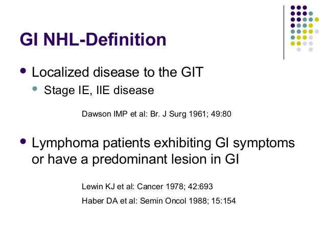 GI NHL-Definition  Localized disease to the GIT  Stage IE, IIE disease  Lymphoma patients exhibiting GI symptoms or hav...
