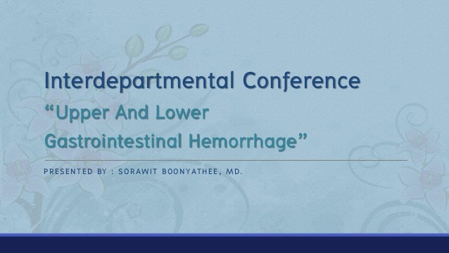 """Interdepartmental Conference """"Upper And Lower Gastrointestinal Hemorrhage"""" PRESENTED BY : SORAWIT BOONYATHEE, MD."""