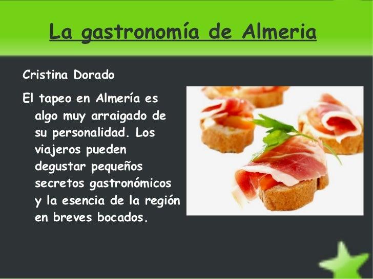La gastronomía de Almeria <ul><li>Cristina Dorado </li></ul>El tapeo en Almería es algo muy arraigado de su personalidad. ...