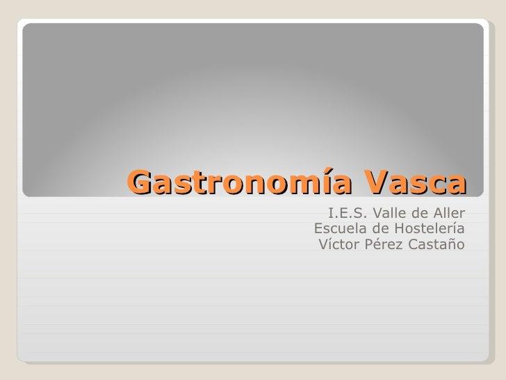 Gastronomía Vasca I.E.S. Valle de Aller Escuela de Hostelería Víctor Pérez Castaño