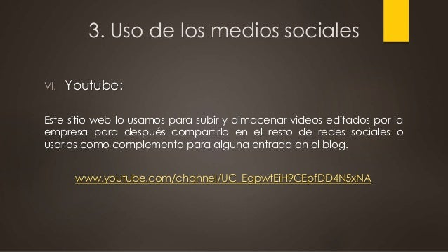 3. Uso de los medios sociales VI. Youtube: Este sitio web lo usamos para subir y almacenar videos editados por la empresa ...