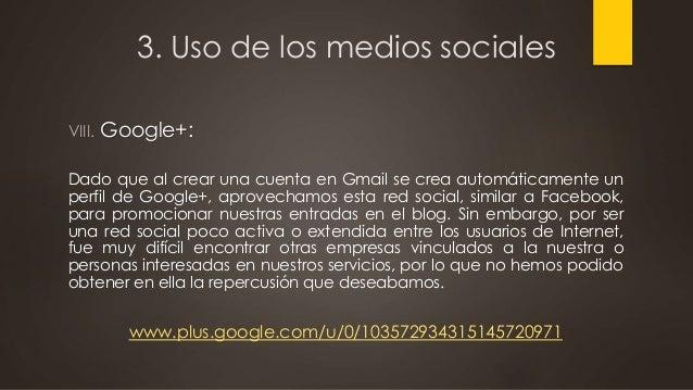 3. Uso de los medios sociales VIII. Google+: Dado que al crear una cuenta en Gmail se crea automáticamente un perfil de Go...