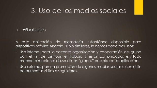 3. Uso de los medios sociales IX. Whatsapp: A esta aplicación de mensajería instantánea disponible para dispositivos móvil...
