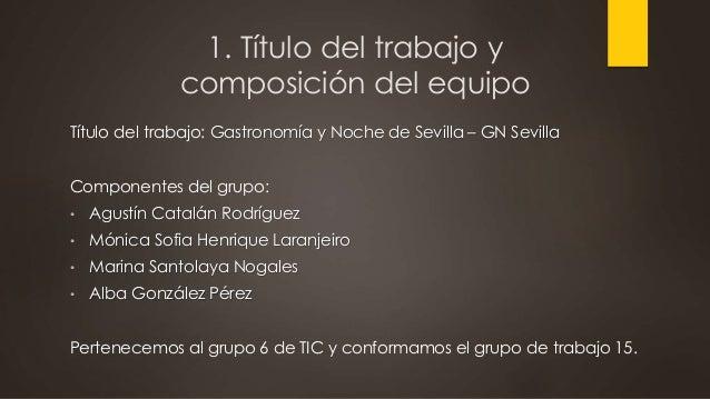 1. Título del trabajo y composición del equipo Título del trabajo: Gastronomía y Noche de Sevilla – GN Sevilla Componentes...