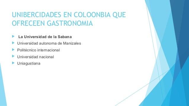 UNIBERCIDADES EN COLOONBIA QUE OFRECEEN GASTRONOMIA  La Universidad de la Sabana  Universidad autonoma de Manizales  Po...