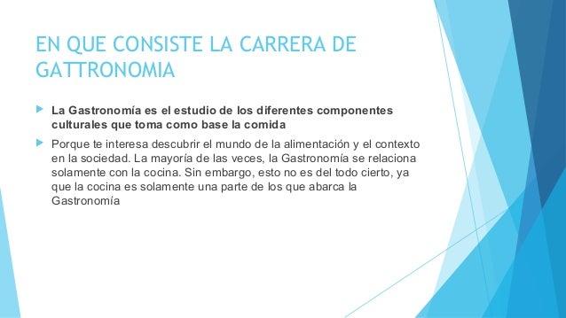EN QUE CONSISTE LA CARRERA DE GATTRONOMIA  La Gastronomía es el estudio de los diferentes componentes culturales que toma...