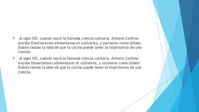  al siglo XIX, cuando nació la llamada ciencia culinaria. Antonin Carême escribe Disertaciones alimentarias et culinaria...