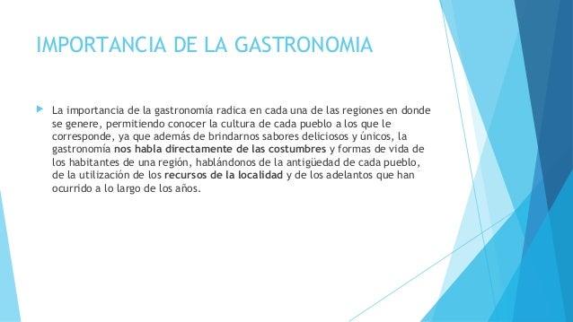 IMPORTANCIA DE LA GASTRONOMIA  La importancia de la gastronomía radica en cada una de las regiones en donde se genere, pe...