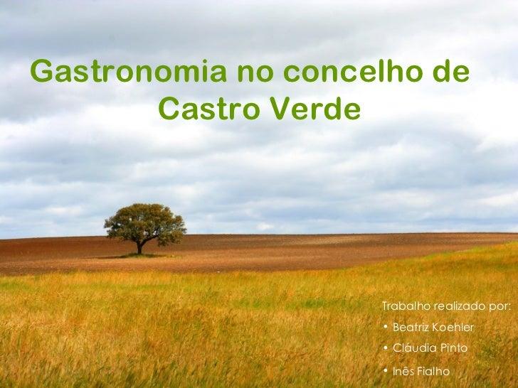 Gastronomia no concelho de Castro Verde <ul><li>Trabalho realizado por: </li></ul><ul><li>Beatriz Koehler </li></ul><ul><l...